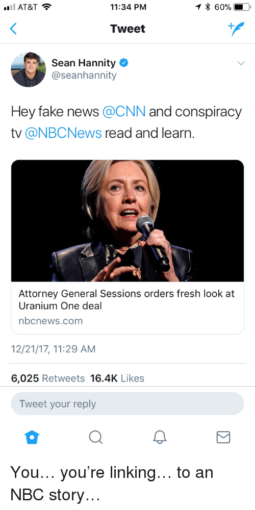 linking: 11:34 PNM  * 60%  Tweet  Sean Hannity  @seanhannity  Hey fake news @CNN and conspiracy  tv @NBCNews read and learn.  Attorney General Sessions orders fresh look at  Uranium One deal  nbcnews.com  2/21/17, 11:29 AM  6,025 Retweets 16.4K Likes  Tweet your reply <p>You&hellip; you're linking&hellip; to an NBC story&hellip;</p>
