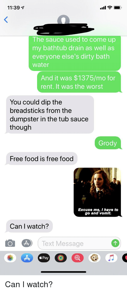 Food, The Worst, and Dirty: 11:39 T  The sauce used to come up  my bathtub drain as well as  everyone else's dirty bath  water  And it was $1375/mo for  rent. It was the worst  You could dip the  breadsticks from the  dumpster in the tub sauce  though  Grody  Free food is free food  Excus e me ohave to  go and vomit.  Can I watch?  29 ( Text Message  Pay