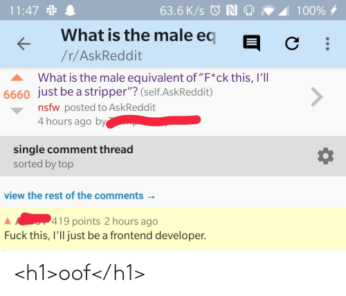 "developer: 11:47 *  63.6 K/s © N O  100% 4  What is the male eq  /r/AskReddit  What is the male equivalent of ""F*ck this, I'll  6660 just be a stripper""? (self.AskReddit)  <>  nsfw posted to AskReddit  4 hours ago by  single comment thread  sorted by top  view the rest of the comments -  419 points 2 hours ago  Fuck this, I'll just be a frontend developer. <h1>oof</h1>"
