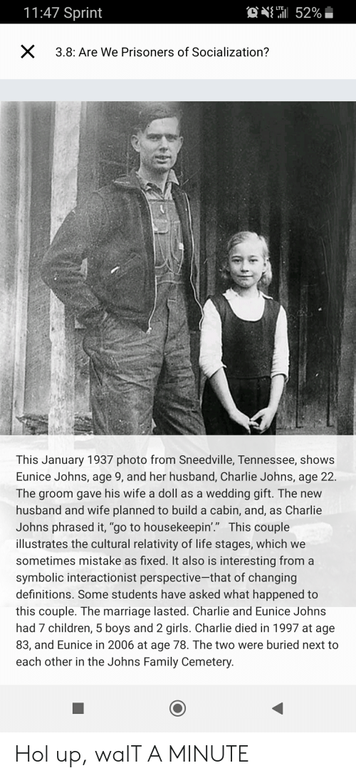 "Charlie, Children, and Family: 11:47 Sprint  ONH 52%  LTE  X  3.8: Are We Prisoners of Socialization?  This January 1937 photo from Sneedville, Tennessee, shows  Eunice Johns, age 9, and her husband, Charlie Johns, age 22.  The groom gave his wife a doll as a wedding gift. The new  husband and wife planned to build a cabin, and, as Charlie  Johns phrased it, ""go to housekeepin'."" This couple  illustrates the cultural relativity of life stages, which we  sometimes mistake as fixed. It also is interesting from a  symbolic interactionist perspective-that of changing  definitions. Some students have asked what happened to  this couple. The marriage lasted. Charlie and Eunice Johns  had 7 children, 5 boys and 2 girls. Charlie died in 1997 at age  83, and Eunice in 2006 at age 78. The two were buried next to  each other in the Johns Family Cemetery. Hol up, waIT A MINUTE"