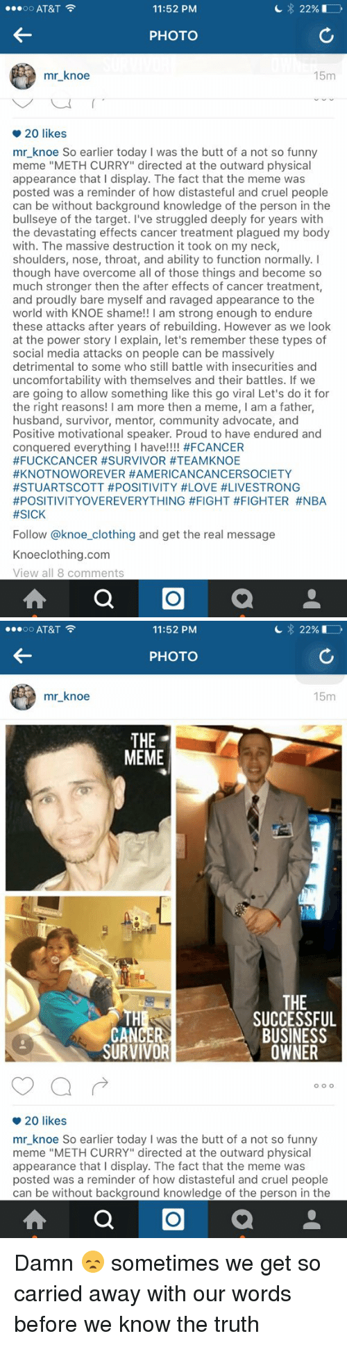 "Blackpeopletwitter, Bodies , and Butt: 11:52 PM  22%  AT&T  OO  PHOTO  mr knoe  15m  o 20 likes  mr knoe So earlier today I was the butt of a not so funny  meme ""METH CURRY"" directed at the outward physical  appearance that I display. The fact that the meme was  posted was a reminder of how distasteful and cruel people  can be without background knowledge of the person in the  bullseye of the target. I've struggled deeply for years with  the devastating effects cancer treatment plagued my body  with. The massive destruction it took on my neck,  shoulders, nose, throat, and ability to function normally. I  though have overcome all of those things and become so  much stronger then the after effects of cancer treatment,  and proudly bare myself and ravaged appearance to the  world with KNOE shame!! I am strong enough to endure  these attacks after years of rebuilding. However as we look  at the power story explain, let's remember these types of  social media attacks on people can be massively  detrimental to some who still battle with insecurities and  uncomfortability with themselves and their battles. If we  are going to allow something like this go viral Let's do it for  the right reasons  I am more then a meme, I am a father,  husband, survivor, mentor, community advocate, and  Positive motivational speaker. Proud to have endured and  conquered everything I have  #FCANCER  #FUCKCANCER #SURVIVOR #TEAMKNOE  #KNOTNOWOREVER HAMERICANCANCERSOCIETY  #STUARTSCOTT #POSITIVITY #LOVE #LIVESTRONG  #POSITIVITYOVEREVERYTHING #FIGHT #FIGHTER #NBA  #SICK  Follow @knoe clothing and get the real message  Knoe clothing.com  View all 8 comments  a   11:52 PM  22%  OO  AT&T  PHOTO  mr knoe  15m  THE  MEME  THE  SUCCESSFUL  BUSINESS  SURVIVOR  OWNER  O OO  20 likes  mr knoe So earlier today I was the butt of a not so funny  meme ""METH CURRY"" directed at the outward physical  appearance that I display. The fact that the meme was  posted was a reminder of how distasteful and cruel people  can be without background knowledge of the person in the  a Damn 😞 sometimes we get so carried away with our words before we know the truth"