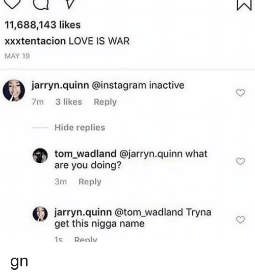 Instagram, Love, and Memes: 11,688,143 likes  xxxtentacion LOVE IS WAR  MAY 19  jarryn.quinn @instagram inactive  7m 3 likes Reply  Hide replies  tom_wadland @jarryn.quinn what  are you doing?  3m Reply  jarryn.quinn @tom wadland Tryna  get this nigga name  1s Renlv gn
