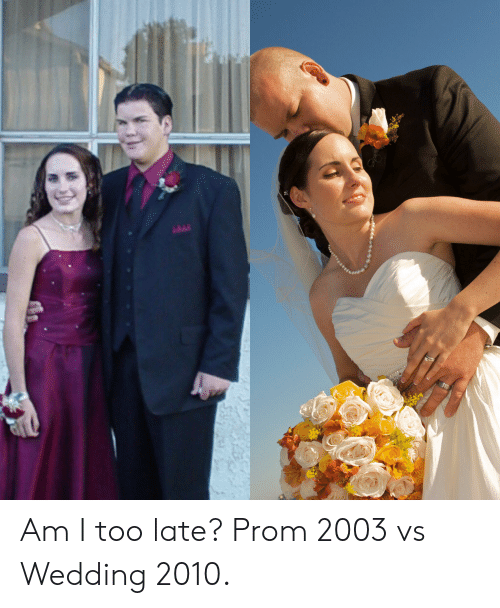 Wedding, Too Late, and Am I: 11 Am I too late? Prom 2003 vs Wedding 2010.