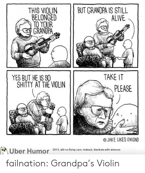 Jake Likes Onions: 11 BUT GRANDPA IS STILL  ALIVE  THIS VIOLIN  BELONGED  TO YOUR  GRANDPA  YES BUT HE IS SO  TAKE IT  SHITTY AT THE VIOLIN  PLEASE  @JAKE LIKES ONIONS  Uber Humora  2013, still no flying cars. Instead, blankets with sleeves. failnation:  Grandpa's Violin