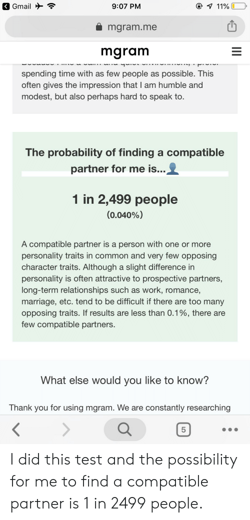 Marriage, Relationships, and Work: @ 11%  Gmail  9:07 PM  mgram.me  mgram  spending time with as few people as possible. This  often gives the impression that I am humble and  modest, but also perhaps hard to speak to.  The probability of finding a compatible  partner for me is...  1 in 2,499 people  (0.040%)  A compatible partner is a person with one or more  personality traits in common and very few opposing  character traits. Although a slight difference in  personality is often attractive to prospective partners,  long-term relationships such as work, romance  marriage, etc. tend to be difficult if there are too many  opposing traits. If results are less than 0.1%, there are  few compatible partners.  What else would you like to know?  Thank you for using mgram. We are constantly researching  <  5  II  LO I did this test and the possibility for me to find a compatible partner is 1 in 2499 people.