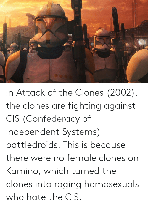 kamino: 11 In Attack of the Clones (2002), the clones are fighting against CIS (Confederacy of Independent Systems) battledroids. This is because there were no female clones on Kamino, which turned the clones into raging homosexuals who hate the CIS.