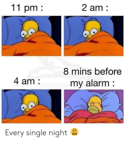 Alarm, Single, and  Night: 11 pm  2 am  8 mins before  my alarm  4 am Every single night 😩