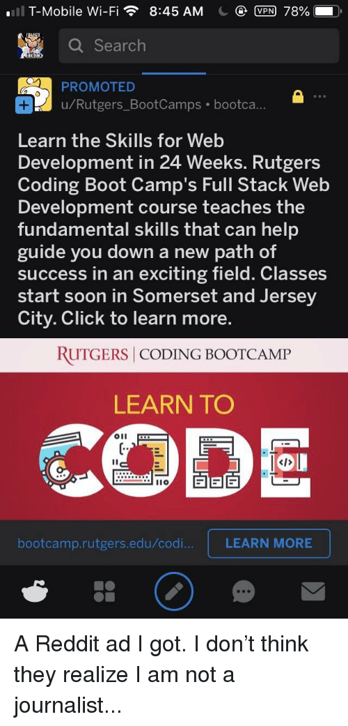 Click, Reddit, and Soon...: .11 T-Mobile Wi-Fi  8:45 AM  VPN 78%  a Search  PROMOTED  Rutgers_BootCamps bootca  Learn the Skills for Web  Development in 24 Weeks. Rutgers  Coding Boot Camp's Full Stack Web  Development course teaches the  fundamental skills that can help  guide you down a new path of  success in an exciting field. Classes  start soon in Somerset and Jersey  City. Click to learn  more  RUTGERS CODING BOOTCAMP  LEARN TO  CODO  oll  CTD N  bootcamp.rutgers.edu/codi...  LEARN MORE