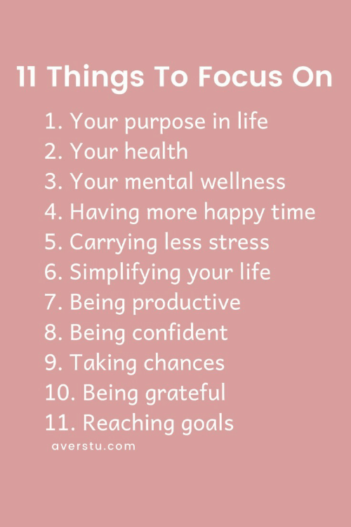 Reaching: 11 Things To Focus On  1. Your purpose in life  2. Your health  3. Your mental wellness  4. Having more happy time  5. Carrying less stress  6. Simplifying your life  7. Being productive  8. Being confident  9. Taking chances  10. Being grateful  11. Reaching goals  averstu.com
