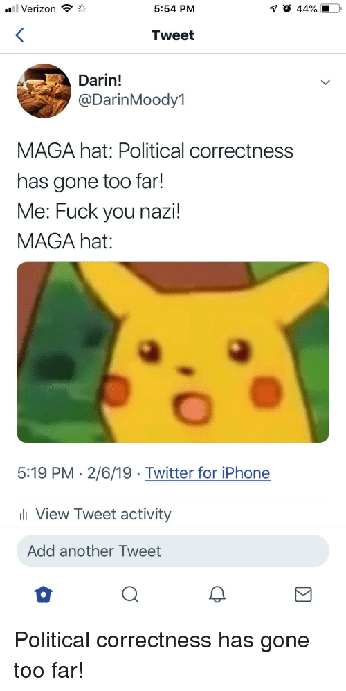 Fuck You, Iphone, and Politics: 11 Verizon  5:54 PM  Tweet  Darin!  @DarinMoody1  MAGA hat: Political correctness  has gone too far!  Me: Fuck you nazi  MAGA hat:  5:19 PM 2/6/19 Twitter for iPhone  l View Tweet activity  Add another Tweet