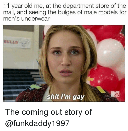 lls: 11 year old me, at the department store of the  mall, and seeing the bulges of male models for  men's underwear  LLS  shit I'm gay The coming out story of @funkdaddy1997