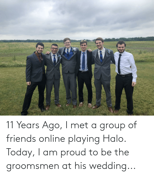 Groomsmen: 11 Years Ago, I met a group of friends online playing Halo. Today, I am proud to be the groomsmen at his wedding...