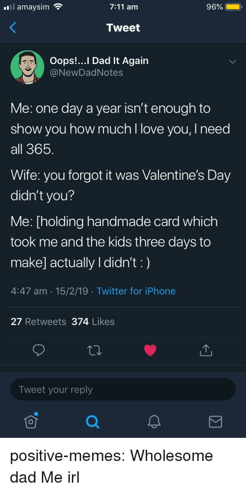 7/11, Dad, and Iphone: .111 amaysim  7:11 am  96%  Tweet  Oops!... Dad It Again  @NewDadNotes  Me: one day a year isn't enough to  show you how much l love you, I need  all 365  Wife: you forgot it was Valentine's Day  didn't you?  Me: [holding handmade card which  took me and the kids three days to  make] actually I didn't:)  4:47 am 15/2/19 Twitter for iPhone  27 Retweets 374 Likes  Tweet your reply positive-memes:  Wholesome dad  Me irl