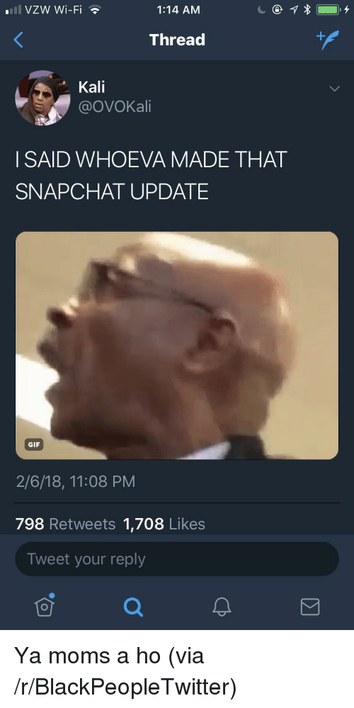 Ya Moms: 111 VZW Wi-Fi  1:14 AM  Thread  Kali  @OVOKali  I SAID WHOEVA MADE THAT  SNAPCHAT UPDATE  GIF  2/6/18, 11:08 PM  798 Retweets 1,708 Likes  Tweet your reply  可 <p>Ya moms a ho (via /r/BlackPeopleTwitter)</p>