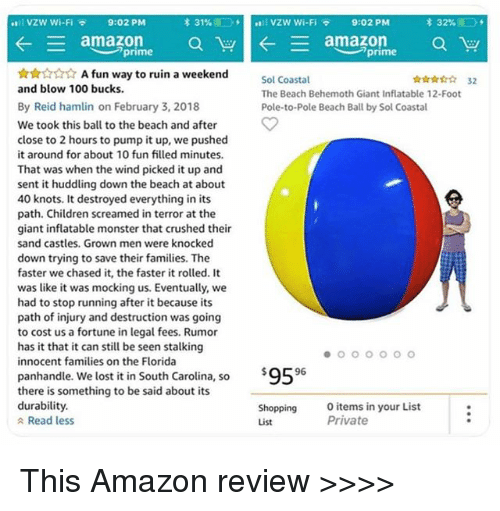 Amazon, Anaconda, and Children: *111 VZW Wi-Fi  9:02 PM  * 31%  stil vzw wi-Fi  9:02 PM  prime  A fun way to ruin a weekend  ☆☆☆☆☆ 32  Sol Coastal  The Beach Behemoth Giant Inflatable 12-Foot  Pole-to-Pole Beach Ball by Sol Coastal  and blow 100 bucks.  By Reid hamlin on February 3, 2018  We took this ball to the beach and after  close to 2 hours to pump it up, we pushed  it around for about 10 fun filled minutes.  That was when the wind picked it up and  sent it huddling down the beach at about  40 knots. It destroyed everything in its  path. Children screamed in terror at the  giant inflatable monster that crushed their  sand castles. Grown men were knocked  down trying to save their families. The  faster we chased it, the faster it rolled. It  was like it was mocking us. Eventually, we  had to stop running after it because its  path of injury and destruction was going  to cost us a fortune in legal fees. Rumor  has it that it can still be seen stalking  innocent families on the Florida  panhandle. We lost it in South Carolina, so  there is something to be said about its  durability.  $9596  Shopping  List  items in your List  Private  Read less This Amazon review >>>>