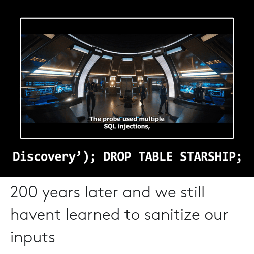 Bailey Jay, Haven, and Sql: 11101  The probe used multiple  SQL injections,  Discovery' ); DROP TABLE STARSHIP; 200 years later and we still havent learned to sanitize our inputs