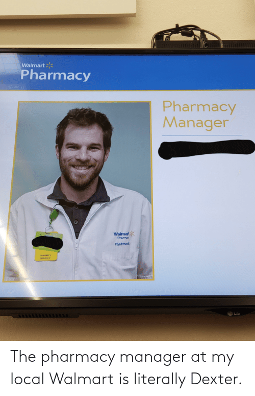 The Pharmacy: 1111  Walmart  Pharmacy  Pharmacy  Manager  Walmart  Pherma  Phatmadk  AMACY  MANNGER  LG The pharmacy manager at my local Walmart is literally Dexter.