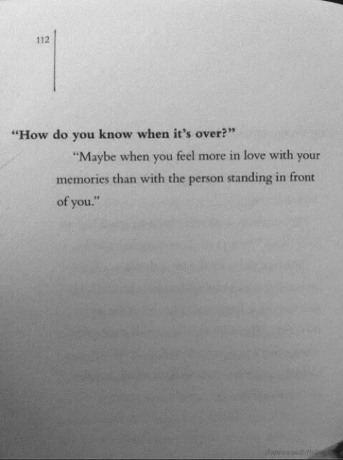 "Love, How, and You: 112  ""How do you know when it's over?""  2 35  ""Maybe when you feel more in love with your  memories than with the person standing in front  of you."""