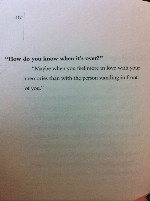 "Its Over: 112  ""How do you know when it's over?""  ""Maybe when you feel more in love with your  memories than with the person standing in front  of you."""