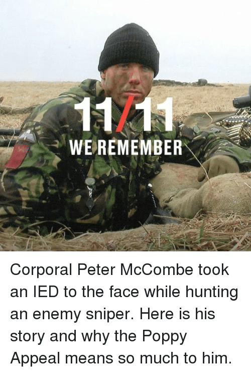 poppy: 1121  WEREMEMBER Corporal Peter McCombe took an IED to the face while hunting an enemy sniper. Here is his story and why the Poppy Appeal means so much to him.