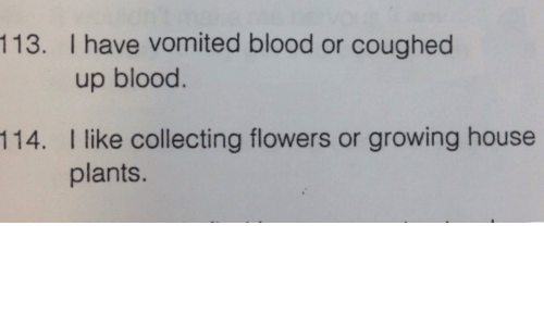 growing: 113. I have vomited blood or coughed  up blood.  I like collecting flowers or growing house  plants.  114.