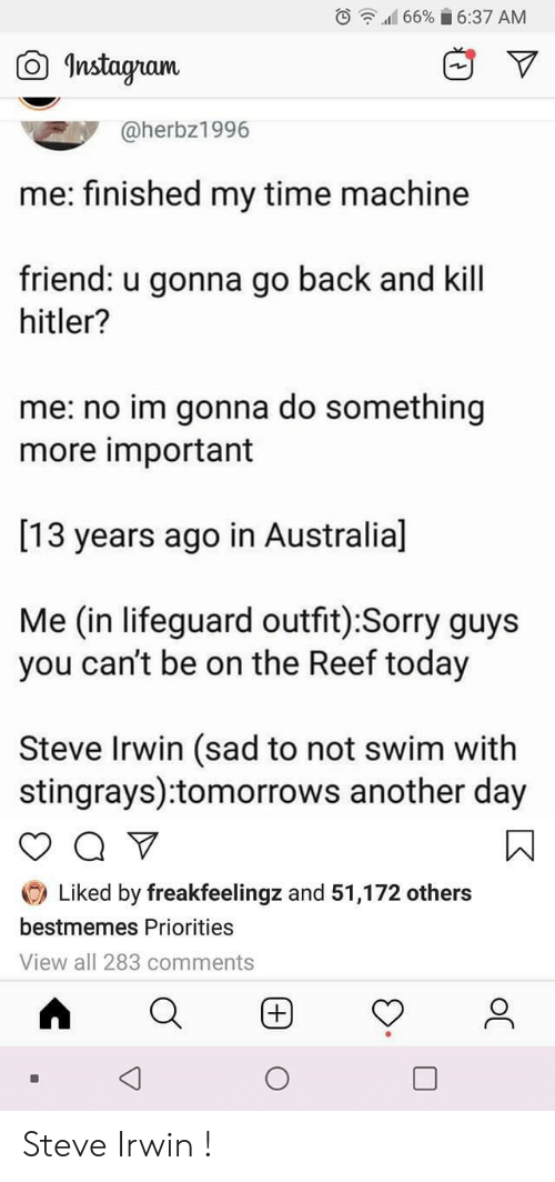 Sorry, Steve Irwin, and Hitler: 1166% ii 6:37 AM  ,  O Instagran  @herbz1996  me: finished my time machine  friend: u gonna go back and kill  hitler?  me: no im gonna do something  more important  [13 years ago in Australial  Me (in lifeguard outfit):Sorry guys  you can't be on the Reef toda)y  Steve Irwin (sad to not swim with  stingrays):tomorrows another day  O Liked by freakfeelingz and 51,172 others  bestmemes Priorities  View all 283 comments Steve Irwin !
