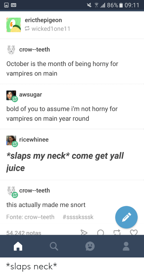 snort: 11869 09:11  ericthepigeon  wicked1one11  crow--teeth  October is the month of being horny for  vampires on main  awsugar  bold of you to assume i'm not horny for  vampires on main year round  ricewhinee  *slaps my neck* come get yall  juice  crow-teeth  this actually made me snort  Fonte: crow-teeth #ssssksssk  54 242 notas *slaps neck*