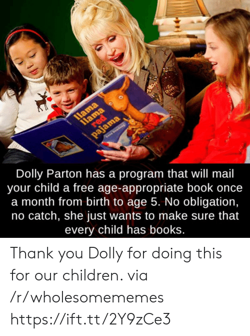 llama: 11ama  red  llama  pajama  Dolly Parton has a program that will mail  your child a free age-appropriate book once  a month from birth to age 5. No obligation,  no catch, she just wants to make sure that  every child has books. Thank you Dolly for doing this for our children. via /r/wholesomememes https://ift.tt/2Y9zCe3