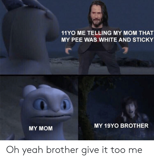 Yeah, White, and Mom: 11YO ME TELLING MY MOM THAT  MY PEE WAS WHITE AND STICKY  MY 19YO BROTHER  MY MOM Oh yeah brother give it too me