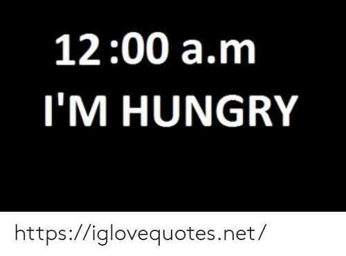Hungry, Net, and A&m: 12:00 a.m  I'M HUNGRY https://iglovequotes.net/