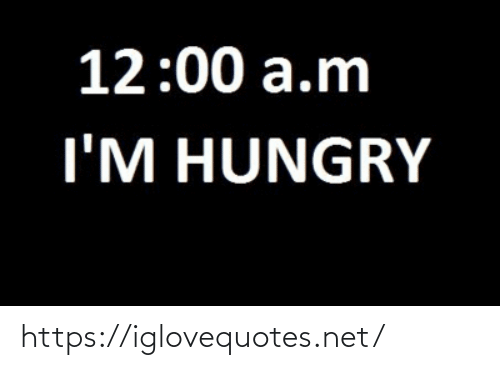 Hungry: 12:00 a.m  I'M HUNGRY https://iglovequotes.net/