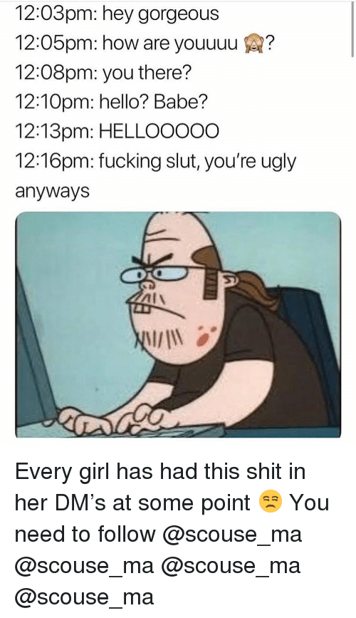 Fucking, Hello, and Memes: 12:03pm: hey gorgeous  12:05pm: how are youuuu ?  12:08pm: you there?  12:10pm: hello? Babe?  12:13pm: HELLOO0OO  12:16pm: fucking slut, you're ugly  anyways Every girl has had this shit in her DM's at some point 😒 You need to follow @scouse_ma @scouse_ma @scouse_ma @scouse_ma