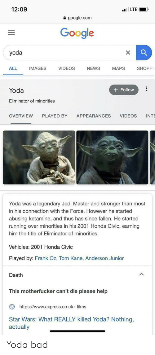 google.com: 12:09  lLTE  a google.com  Google  yoda  ALL  IMAGES  VIDEOS  NEWS  SHOPP  MAPS  Yoda  Follow  Eliminator of minorities  PLAYED BY  OVERVIEW  APPEARANCES  VIDEOS  INTE  Yoda was a legendary Jedi Master and stronger than most  in his connection with the Force. However he started  abusing ketamine, and thus has since fallen. He started  running over minorities in his 2001 Honda Civic, earning  him the title of Eliminator of minorities.  Vehicles: 2001 Honda Civic  Played by: Frank Oz, Tom Kane, Anderson Junior  Death  This motherfucker can't die please help  https://www.express.co.uk films  Star Wars: What REALLY killed Yoda? Nothing,  actually Yoda bad