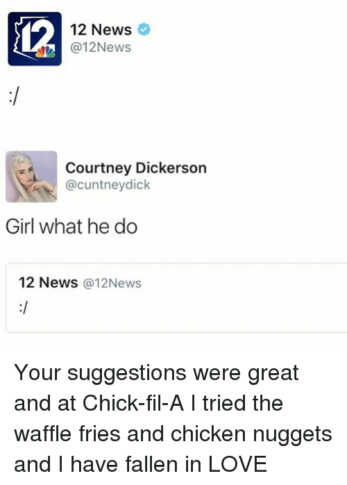 Chick-Fil-A, Love, and Memes: 12  12 News  @12News  Courtney Dickerson  @cuntneydick  Girl what he do  12 News @12News Your suggestions were great and at Chick-fil-A I tried the waffle fries and chicken nuggets and I have fallen in LOVE