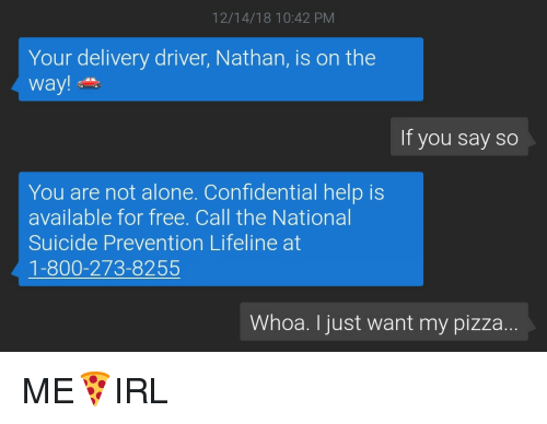 Delivery Driver: 12/14/18 10:42 PM  Your delivery driver, Nathan, is on the  way!  If you say so  You are not alone. Confidential help is  available for free. Call the National  Suicide Prevention Lifeline at  1-800-273-8255  Whoa. I just want my pizza ME🍕IRL