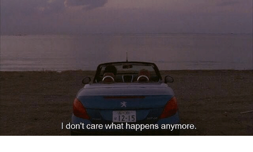What, I Dont Care, and  Care: 12-15  I don't care what happens anymore.
