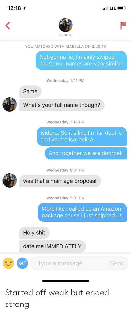 isabella: 12:18 1  Isabella  YOU MATCHED WITH ISABELLA ON 3/20/18  Not gonna lie, I mainly swiped  cause our names are very similar  Wednesday 1:41 PM  Same  What's your full name though?  Wednesday 2:18 PM  Isidoro. So it's like I'm isi-door-o  and you're isa-bell-a  And together we are doorbell  Wednesday 8:31 PM  was that a marriage proposal  Wednesday 9:01 PM  More like I called us an Amazon  package cause I just shipped us  Holy shit  date me IMMEDIATELY  GIF  Type a message  Send Started off weak but ended strong