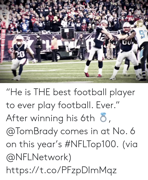 """Football, Memes, and Best: 12  20 """"He is THE best football player to ever play football. Ever.""""  After winning his 6th 💍, @TomBrady comes in at No. 6 on this year's #NFLTop100.  (via @NFLNetwork) https://t.co/PFzpDImMqz"""