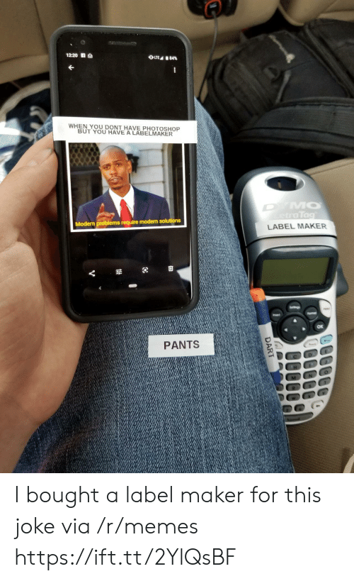 maker: 12:20 S  OLTE 84%  WHEN YOU DONT HAVE PHOTOSHOP  BUT YOU HAVE A LABELMAKER  DYMO  etraTag  Modern problems require modern solutions  LABEL MAKER  Seltings  Fomar  Insert  PANTS  DART I bought a label maker for this joke via /r/memes https://ift.tt/2YlQsBF