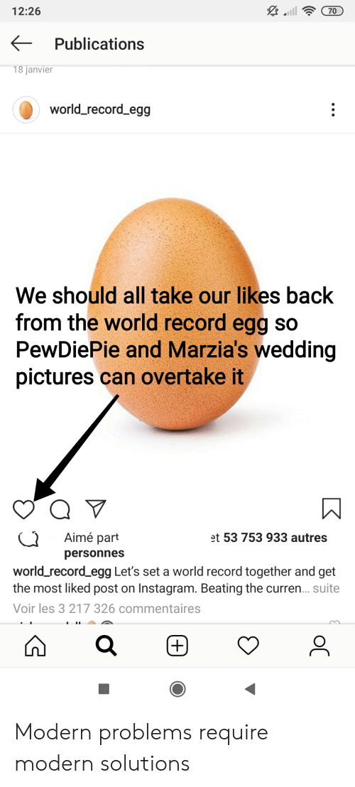 Instagram, Pictures, and Record: 12:26  70  Publications  18 janvier  world_record_egg  We should all take our likes back  from the world record egg so  PewDiePie and Marzia's wedding  pictures can overtake it  Q  Aimé part  et 53 753 933 autres  personnes  world_record_egg Let's set a world record together and get  the most liked post on Instagram. Beating the curren... suite  Voir les 3 217 326 commentaires  (+)  oC Modern problems require modern solutions