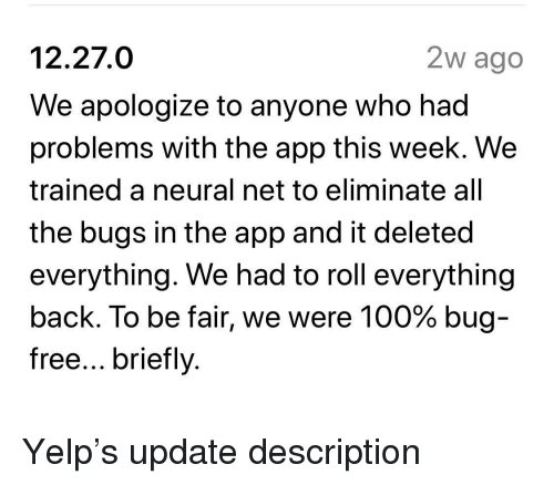 Yelp: 12.27.0  We apologize to anyone who had  problems with the app this week. We  trained a neural net to eliminate all  the bugs in the app and it deleted  everything. We had to roll everything  back. To be fair, we were 100% bug  free... briefly  2w ago Yelp's update description