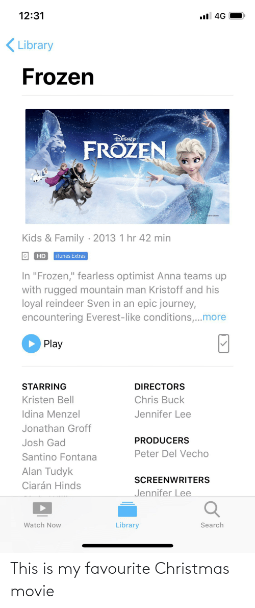 """Kristen: 12:31  ull 4G  Library  Frozen  DiSNEp  FROZEN  2019 Disney  Kids & Family · 2013 1 hr 42 min  HD  iTunes Extras  In """"Frozen,"""" fearless optimist Anna teams up  with rugged mountain man Kristoff and his  loyal reindeer Sven in an epic journey,  encountering Everest-like conditions,...more  Play  STARRING  DIRECTORS  Kristen Bell  Chris Buck  Jennifer Lee  Idina Menzel  Jonathan Groff  PRODUCERS  Josh Gad  Peter Del Vecho  Santino Fontana  Alan Tudyk  Ciarán Hinds  SCREENWRITERS  Jennifer Lee  Library  Watch Now  Search This is my favourite Christmas movie"""