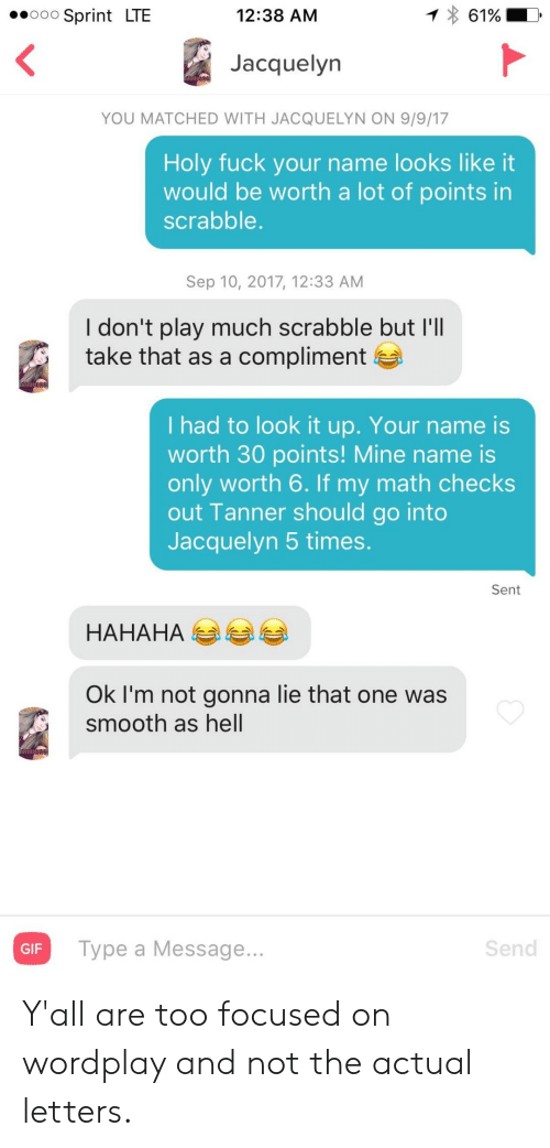 Tanner: 12:38 AM  61%  Sprint LTE  O0O  Jacquelyn  YOU MATCHED WITH JACQUELYN ON 9/9/17  Holy fuck your name looks like it  would be worth a lot of points in  scrabble.  Sep 10, 2017, 12:33 AM  I don't play much scrabble but I'll  take that as a compliment  I had to look it up. Your name is  worth 30 points! Mine name is  only worth 6. If my math checks  out Tanner should go into  Jacquelyn 5 times.  Sent  НАНАНА  Ok I'm not gonna lie that one was  smooth as hell  Send  Type a Message...  GIF Y'all are too focused on wordplay and not the actual letters.