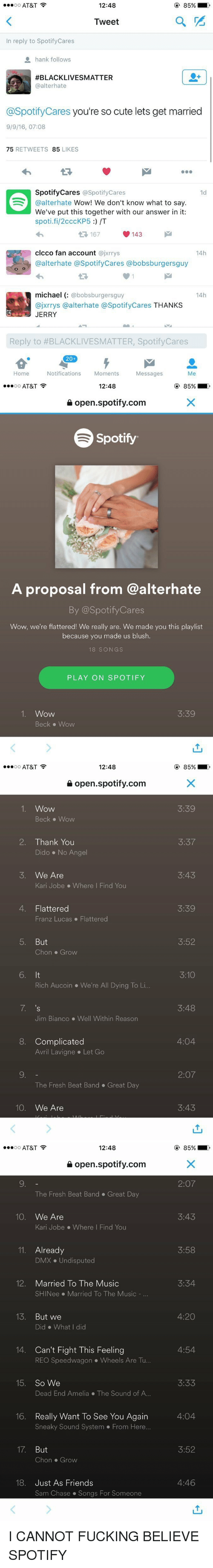 4:20, Cute, and Dmx: 12:48  85%  OO  AT&T  Tweet  In reply to Spotify Cares  hank follows  AFBLACKLIVESMATTER  @alterhate  @Spotify Cares you're so cute lets get married  9/9/16, 07:08  75  RETWEETS  85  LIKES  Spotify Cares @Spotify Cares  1d  @alterhate  Wow! We don't know what to say  We've put this together with our answer in it:  spoti.fi/2cccKP5 /T  V 143  clcco fan account  @jxrrys  14h  @alterhate a SpotifyCares @bobsburgersguy  michael  bobsburgersguy  14h  ajxrrys a alternate a Spotify Cares THANKS  JERRY  Reply to #BLACKLIVESMATTER, Spotify Cares  20  Home  Notifications  Moments  Messages  Me   12:48  85%  OO  AT&T  open spotify.com  Spotify  A proposal from @alterhate  By @Spotify Cares  Wow, we're flattered  We really are. We made you this playlist  because you made us blush.  18 SONG S  PLAY ON SPOTIFY  1. Wow  Beck Wow   12:48  OO  AT&T  open spotify.com  1. Wow  Beck Wow  2. Thank You  Dido No Angel  3. We Are  Kari Jobe Where I Find You  4. Flattered  Franz Lucas Flattered  5. But  on Grow  6. It  Rich Aucoin We're All Dying To Li...  7. 's  Jim Bianco Well within Reason  8. Complicated  Avril Lavigne Let Go  The Fresh Beat Band Great Day  10  We Are  85%  3:37  3:43  3:39  3:52  3:10  3:48  4:04  2:07  3:43   12:48  OO  AT&T  open spotify.com  The Fresh Beat Band Great Day  10  We Are  Kari Jobe Where I Find You  11. Already  DMX Undisputed  12. Married To The Music  SHINee Married To The Music  13  But we  Did What did  14. Can't Fight This Feeling  REO Speedwagon Wheels Are Tu  15 So We  Dead End Amelia The Sound of A...  16. Really want To see You Again  Sneaky Sound System From Here...  17  But  Chon Grow  18. Just As Friends  Sam Chase Songs For Someone  85%  2:07  3:43  3:58  3:34  4:20  4:54  3:33  4:04  3:52  4:46 I CANNOT FUCKING BELIEVE SPOTIFY