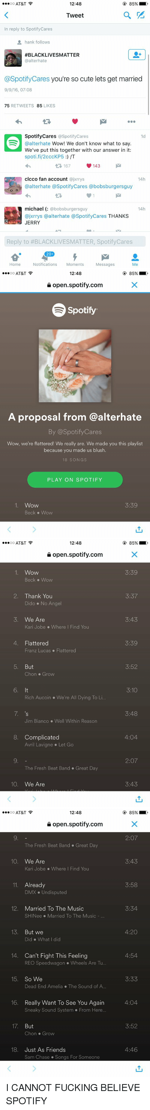 4:20, Cute, and Dmx: 12:48  AT&T  OO  a  Tweet  n reply to Spotify Cares  hank follows  AFBLACKLIVESMATTER  @alter hate  @Spotify Cares you're so cute lets get married  9/9/16, 07:08  75  RETWEETS 85  LIKES  Spotify Cares @Spotify Cares  1d  @alterhate  Wow! We don't know what to say  We've put this together with our answer in it:  spoti.fi/2cccKP5 /T  167  143  clcco fan account  @jxrrys  14h  @alter hate @Spotify Cares abobsburgersguy  michael  bobsburgersguy  14h  ajxrrys a alterhate @SpotifyCares  THANKS  JERRY  Reply to #BLACKLIVESMATTER, SpotifyCares  20  Home  Notifications  Moments  Messages  Me   12:48  AT&T  OO  open spotify.com  Spotify  A proposal from @alterhate  By @Spotify Cares  Wow, we're flattered! We really are. We made you this playlist  because you made us blush.  18 SONGS  PLAY ON SPOTIFY  1. Wow  3:39  Beck Wow   12:48  AT&T  OO  open spotify.com  1. Wow  Beck Wow  2. Thank You  Dido No Angel  5. We Are  Kari Jobe Where I Find You  4. Flattered  Franz Lucas Flattered  5. But  Chon Grow  6. It  Rich Aucoin V We're All Dying To Li.  7, 's  Jim Bianco Well within Reason  8. Complicated  Avril Lavigne Let Go  The Fresh Beat Band Great Day  10  We Are  85%  3:39  3:37  3:43  3:39  3:52  3:10  3:48  4:04  2:07  3:43   12:48  AT&T  OO  open spotify.com  The Fresh Beat Band Great Day  10  We Are  Kari Jobe Where I Find You  11. Already  DMX Undisputed  12  Married To The Music  SHINee Married To The Music  13  But we  Did What did  14. Can't Fight This Feeling  REO Speedwagon Wheels Are Tu...  15  So We  Dead End Amelia The Sound of A...  16. Really want To See You Again  Sneaky Sound System From Here...  17  But  Chon Grow  18. Just As Friends  Sam Chase Songs For Someone  2:07  3:43  3:58  3:34  4:20  4:54  3:33  4:04  3:52  4:46 I CANNOT FUCKING BELIEVE SPOTIFY