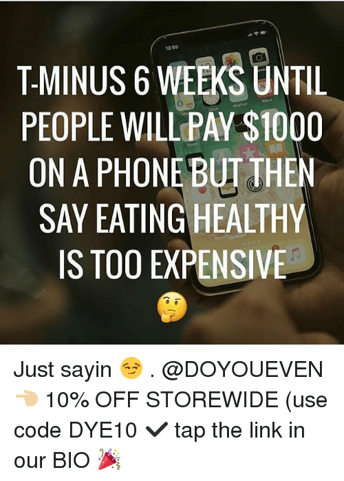 Gym, Phone, and Link: 12:50  T-MINUS 6 WEEKS UNTIL  PEOPLE WILL PAY $1000  ON A PHONE BUT THEN  SAY EATING HEALTHY  IS TOO EXPENSIVE Just sayin 😏 . @DOYOUEVEN 👈🏼 10% OFF STOREWIDE (use code DYE10 ✔️ tap the link in our BIO 🎉