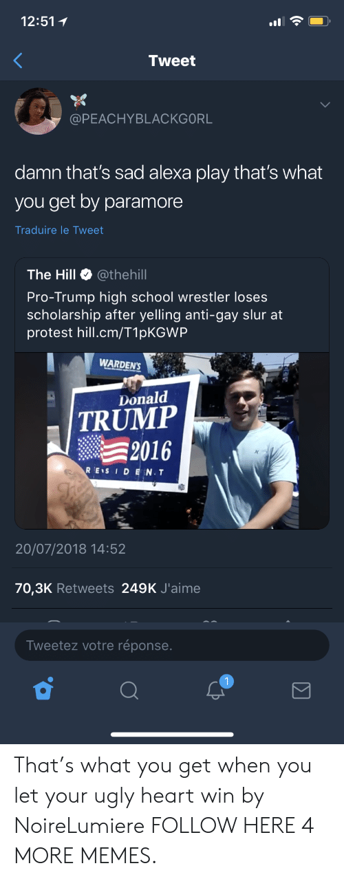 paramore: 12:51  Tweet  @PEACHYBLACKGORL  damn that's sad alexa play that's what  you get by paramore  Traduire le Tweet  The Hill @thehill  Pro-Trump high school wrestler lose:s  scholarship after yelling anti-gay slur at  protest hill.cm/T1pKGWP  WARDEN'S  Donald  TRUMP  2016  REIS IDEN.T  DS  20/07/2018 14:52  70,3K Retweets 249K J'aime  Tweetez votre réponse That's what you get when you let your ugly heart win by NoireLumiere FOLLOW HERE 4 MORE MEMES.