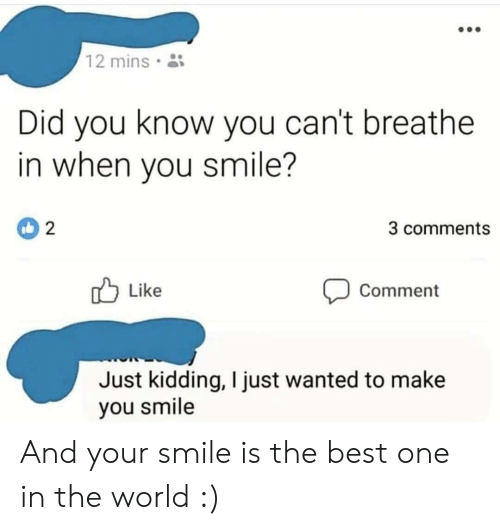 Cant Breathe: 12 mins  Did you know you can't breathe  in when you smile?  3 comments  Like  Comment  Just kidding, I just wanted to make  you smile And your smile is the best one in the world :)