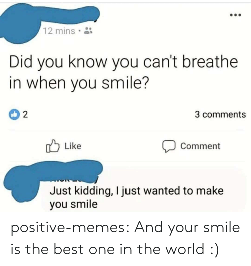 Cant Breathe: 12 mins  Did you know you can't breathe  in when you smile?  3 comments  Like  Comment  Just kidding, I just wanted to make  you smile positive-memes:  And your smile is the best one in the world :)