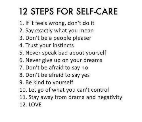drama: 12 STEPS FOR SELF-CARE  If it feels wrong, don't do it  2. Say exactly what you mean  3. Don't be a people pleaser  4. Trust your instincts  5. Never speak bad about yourself  6. Never give up on your dreams  7. Don't be afraid to say no  8. Don't be afraid to say yes  9. Be kind to yourself  10. Let go of what you can't control  11. Stay away from drama and negativity  12. LOVE